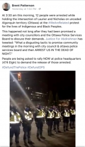 """At 3:30 am this morning, 12 people were arrested while holding the intersection of Laurier and Nicholas on unceded Algonquin territory (Ottawa) at the #WeAreRelated protest for the lives of Indigenous and Black Peoples.  This happened not long after they had been promised a meeting with city councillors and the Ottawa Police Services Board to discuss their demands. Justice For Abdirahman  has tweeted: """"What a disgusting tactic to promise community meetings in the morning with city council & ottawa police services board and then ARREST US IN THE DEAD OF NIGHT."""" People are being asked to rally NOW at police headquarters (474 Elgin) to demand the release of those arrested."""